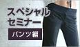 スペシャルセミナー:パンツ編