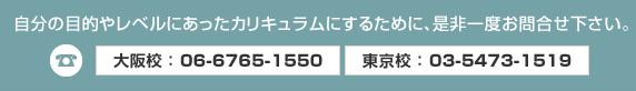 自分の目的やレベルにあったカリキュラムにするために、是非一度お問い合わせください。大阪 06-6765-1550、東京 03-5473-1519